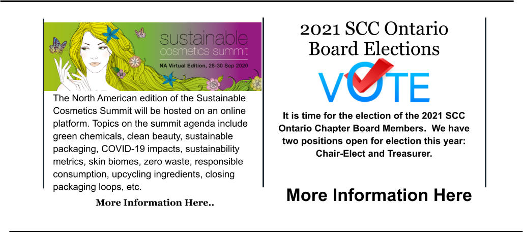 Ea est ullam co in m. 2021 SCC Ontario Board Elections   It is time for the election of the 2021 SCC Ontario Chapter Board Members.  We have two positions open for election this year:   Chair-Elect and Treasurer.  More Information Here The North American edition of the Sustainable Cosmetics Summit will be hosted on an online platform. Topics on the summit agenda include green chemicals, clean beauty, sustainable packaging, COVID-19 impacts, sustainability metrics, skin biomes, zero waste, responsible consumption, upcycling ingredients, closing packaging loops, etc.  More Information Here..